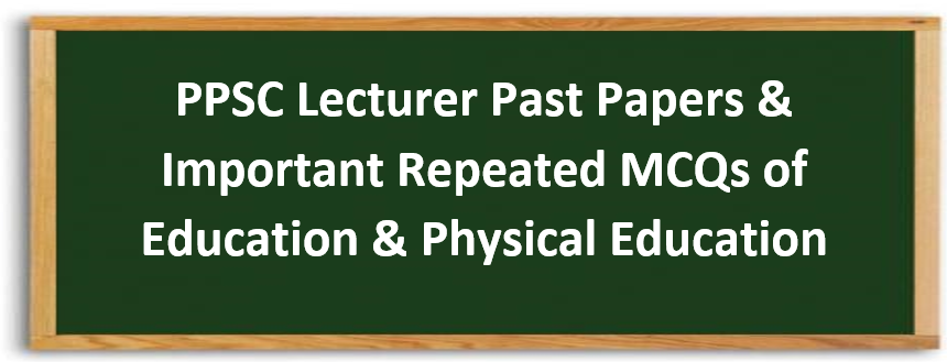 PPSC Lecturer Education & Physical Education Solved Past Papers & Most Repeated MCQs