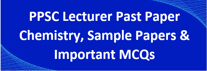 PPSC Lecturer of Chemistry Solved Past Papers PDF Download